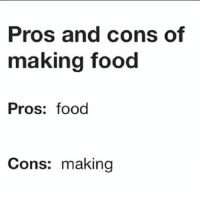 Uber eats all day: Pros and cons of  making food  Pros: food  Cons: making Uber eats all day