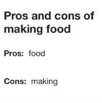 Me irl: Pros and cons of  making food  Pros: food  Cons: making Me irl