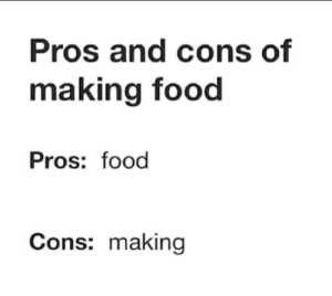 Making Food: Pros and cons of  making food  Pros: food  Cons: making