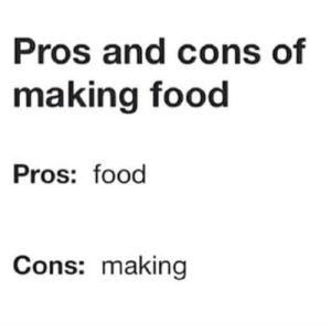 Me irl by i_boop_ur_noses FOLLOW HERE 4 MORE MEMES.: Pros and cons of  making food  Pros: food  Cons: making Me irl by i_boop_ur_noses FOLLOW HERE 4 MORE MEMES.