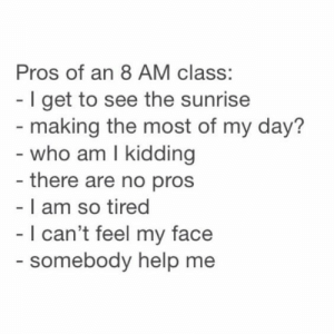 If you are a student Follow @studentlifeproblems: Pros of an 8 AM class:  - I get to see the sunrise  making the most of my day?  - who am I kidding  - there are no pros  - I am so tired  l can't feel my face  somebody help me If you are a student Follow @studentlifeproblems