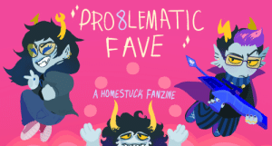 Bad, Target, and Tumblr: PROSLEMATIC  FAVE  A HOMESTUCK FANZINE pro8lematicfanzine:    Your fave is (in)valid, and they're taking part in Pro8blematic Fave, a Homestuck Fanzine, as we pay tribute to the good, the bad, and the morally grey!  Applications open March 21st!