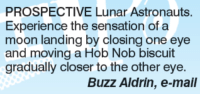 sensationalism: PROSPECTIVE Lunar Astronauts.  Experience the sensation of a  moon landing by closing one eye  and moving a Hob Nob biscuit  gradually closer to the other eye.  Buzz Aldrin, e-mail