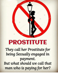 Memes, 🤖, and Her: PROSTITUTE  They call her Prostitute for  being Sexually engaged in  payment.  But what should we call that  man who is paying for her?