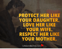 Love, Memes, and Respect: PROTECT HER LIKE  YOUR DAUGHTER.  LOVE HER LIKE  YOUR WIFE.  RESPECT HER LIKE  YOUR MOTHER.  Prakhar Sahay  Like Love Quotes.com Protect her like your daughter. Love her like your wife. Respect her like your mother.