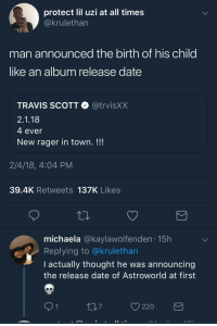 <p>So this isn't on Apple Music? (via /r/BlackPeopleTwitter)</p>: protect lil uzi at all times  ckrulethan  man announced the birth of his child  like an album release date  TRAVIS SCOTT @trvisXX  2.1.18  4 ever  New rager in town. !!!  2/4/18, 4:04 PM  39.4K Retweets 137K Likes  michaela @kaylawolfenden.15h  Replying to @krulethan  I actually thought he was announcing  the release date of Astroworld at first  O 220 <p>So this isn't on Apple Music? (via /r/BlackPeopleTwitter)</p>