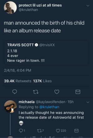 So this isn't on Apple Music?: protect lil uzi at all times  ckrulethan  man announced the birth of his child  like an album release date  TRAVIS SCOTT @trvisXX  2.1.18  4 ever  New rager in town. !!!  2/4/18, 4:04 PM  39.4K Retweets 137K Likes  michaela @kaylawolfenden.15h  Replying to @krulethan  I actually thought he was announcing  the release date of Astroworld at first  O 220 So this isn't on Apple Music?