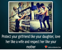 Love, Memes, and Respect: Protect your girlfriend like your daughter love  her like a wife and respect her like your  mother  Like Love Quotes Com