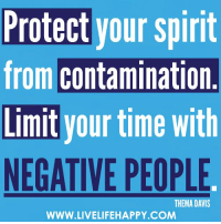 Protect your spirit  from contamination  Limit your time with  NEGATIVE PEOPLE  THEMA DAVIS  WWW.LIVELIFEHAPPY.COM Protect your spirit from contamination. Limit your time with negative people. -Thema Davis - www.LiveLifeHappy.com