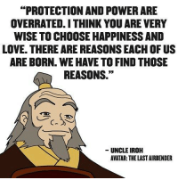 """He always gave the best advise. :) ~Avatar Aang: PROTECTION AND POWERARE  OVERRATED.ITHINK YOU ARE VERY  WISE TO CHOOSE HAPPINESSAND  LOVE. THERE ARE REASONS EACH OF US  ARE BORN. WE HAVE TO FIND THOSE  REASONS.""""  UNCLEIROH  AVATAR: THE LAST AIRBENDER He always gave the best advise. :) ~Avatar Aang"""
