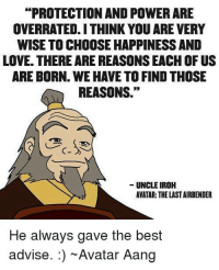 """Iroh was a true inspiration ~Toph: PROTECTION AND POWERARE  OVERRATED.ITHINK YOU ARE VERY  WISE TO CHOOSE HAPPINESSAND  LOVE. THERE ARE REASONSEACH OF US  ARE BORN. WE HAVE TO FIND THOSE  REASONS.""""  UNCLE IROH  AVATAR: THE LAST AIRBENDER  He always gave the best  advise. Avatar Aang Iroh was a true inspiration ~Toph"""