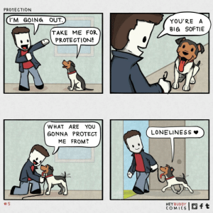 protection: PROTECTION  I'M GOING OUT.  YOU'RE A  BIG SOFTIE  TAKE ME FOR  PROTECTION!  WHAT ARE YOU  LONELINESS  GONNA PROTECT  ME FROM?  5  HEY BUDDY  COMICS  ft protection