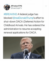 "Follow @undocumedia for updates on DACA. Repost @IvanCejatv: A federal judge has blocked President Donald Trump's effort to shut-down the Obama-era program that provides quasi-legal status and work permits to foreigners who entered the U.S. illegally as children. In a ruling Tuesday evening, San Francisco-based U.S. District Court judge William Alsup ordered the administration to resume accepting renewal applications for the Deferred Action for Childhood Arrivals program, better known as DACA. Alsup said Attorney General Jeff Sessions' conclusion that the program was illegal appeared to be ""based on a flawed legal premise."" Unless halted by a higher court, the ruling will allow former DACA recipients who failed to renew by an October 5 deadline a chance to submit renewal applications and will also require the administration to allow renewal of applications expiring in the future. The decision does not permit new applications for DACA status. If the judge's order remains in place, it could also roil ongoing legislative efforts on DACA by undercutting the urgency many advocates have expressed, calling for legislation to be passed before large numbers of Dreamers begin losing their protected status in March. Source: Politico:  #ProtectTPS  @lvanCejaTV  #BREAKING A federal Judge has  blocked @realDonaldTrump's effort to  shut-down DACA (Deferred Action for  Childhood Arrivals. He has ordered the  administration to resume accepting  renewal applications for DACA. Follow @undocumedia for updates on DACA. Repost @IvanCejatv: A federal judge has blocked President Donald Trump's effort to shut-down the Obama-era program that provides quasi-legal status and work permits to foreigners who entered the U.S. illegally as children. In a ruling Tuesday evening, San Francisco-based U.S. District Court judge William Alsup ordered the administration to resume accepting renewal applications for the Deferred Action for Childhood Arrivals program, better known as DACA. Alsup said Attorney General Jeff Sessions' conclusion that the program was illegal appeared to be ""based on a flawed legal premise."" Unless halted by a higher court, the ruling will allow former DACA recipients who failed to renew by an October 5 deadline a chance to submit renewal applications and will also require the administration to allow renewal of applications expiring in the future. The decision does not permit new applications for DACA status. If the judge's order remains in place, it could also roil ongoing legislative efforts on DACA by undercutting the urgency many advocates have expressed, calling for legislation to be passed before large numbers of Dreamers begin losing their protected status in March. Source: Politico"