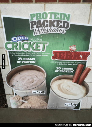 """Both of these sound pretty disgusting if you ask me…omg-humor.tumblr.com: PROTEIN  PACKED  Milkshakes  OREO  Mud Pie  CRICKET  jim  JERKY  Coffee & chocolate flavors with OREO"""" crumbles  & Peruvian Chocolate Cricket Protein Powder  24 GRAMS  OF PROTEIN  BBQ & hickory smoked spices, maple syrup  & 2 Slim Jim"""" Snack Sticks  20 GRAMS  OF PROTEIN  Reg $5.49  Reg $5.49  crustacansheli alergy  FUNNY STUFF ON MEMEPIX.COM  MEMEPIX.COM Both of these sound pretty disgusting if you ask me…omg-humor.tumblr.com"""