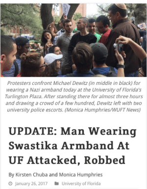 """Bailey Jay, Gif, and News: Protesters confront Michael Dewitz (in middle in black) for  wearing a Nazi armband today at the University of Florida's  Turlington Plaza. After standing there for almost three hours  and drawing a crowd of a few hundred, Dewitz left with two  university police escorts. (Monica Humphries/WUFT News)  UPDATE: Man Wearing  Swastika Armband At  UF Attacked, Robbed  By Kirsten Chuba and Monica Humphries  o January 26, 2017University of Florida trapqueenkoopa:  clarawebbwillcutoffyourhead:  A man who wore a swastika armband at the University of Florida today and drew a crowd of 200-plus protesters was attacked shortly after he left the site of the protest.  Michael Dewitz, 34, was """"jumped"""" shortly after 2 p.m. by two men who got out of a red pickup truck on Northwest 13th Street at Eighth Avenue, struck him, and stole his jacket and swastika armband, said Ben Tobias, a Gainesville Police Department spokesman.  The men then got back in their truck and headed northbound on Northwest 13th Street, Tobias said, adding that police are searching for the vehicle and suspects.  http://www.wuft.org/news/2017/01/26/man-wearing-swastika-at-uf-draws-200-plus-protestors/  /nice/"""