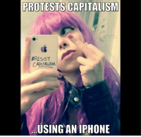 Oh The Irony... #iHeartCapitalism: PROTESTS  CAPITALISM  #RESIST  CAPITALISM  USING AN IPHONE Oh The Irony... #iHeartCapitalism
