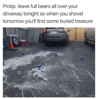 Funny, Protip, and This Is: Protip: leave full beers all over your  driveway tonight so when you shovel  tomorrow you'll find some buried treasure  537 ZDu This is genius! Tag somebody you wanna do this with 🍺🍺 (tw: bigmouthbgbelly) @curtinel