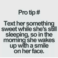 text faces: Protip#  Text her somethin  sweet while she's still  sleeping, so in the  morning She wakes  up with a smile  on her face