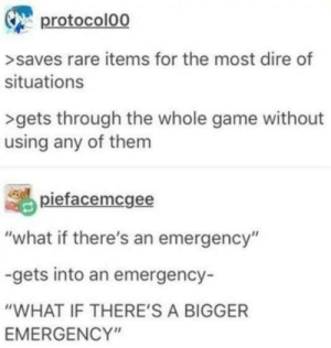 "We all do it. We can't deny it!: protocolo0  >saves rare items for the most dire of  situations  >gets through the whole game without  using any of them  piefacemcgee  ""what if there's an emergency""  -gets into an emergency-  ""WHAT IF THERE'S A BIGGER  EMERGENCY"" We all do it. We can't deny it!"