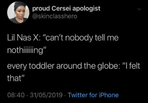 "Gonna be a Kidz Bop classic by PikachuGoat MORE MEMES: proud Cersei apologist  @skinclasshero  Lil Nas X: ""can't nobody tell me  nothiing""  every toddler around the globe: ""I felt  that""  08:40 31/05/2019 Twitter for iPhone Gonna be a Kidz Bop classic by PikachuGoat MORE MEMES"