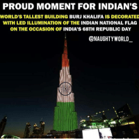 Feeling proud 😊: PROUD MOMENT FOR INDIAN'S  WORLD'S TALLEST BUILDING BURJ KHALIFA IS DECORATED  WITH LED ILLUMINATION OF THE INDIAN NATIONAL FLAG  ON THE OCCASION OF INDIA'S 68TH REPUBLIC DAY  @NAUGHTY WORLD Feeling proud 😊