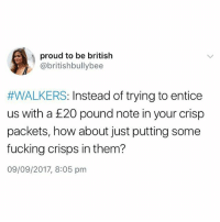 Innit😂: proud to be british  @britishbullybee  #WALKERS: Instead of trying to entice  us with a £20 pound note in your crisp  packets, how about just putting some  fucking crisps in them?  09/09/2017, 8:05 pm Innit😂
