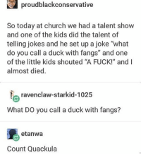 "friend: so I read that apparently teenage girls swear more than teenage boys me, a teenage girl: what the frick frack snick snack do u mean - Max textpost textposts: proudblackconservative  So today at church we had a talent show  and one of the kids did the talent of  telling jokes and he set up a joke ""what  do you call a duck with fangs"" and one  of the little kids shouted ""A FUCK!"" and I  almost died.  laravenclaw-starkid-1025  What DO you call a duck with fangs?  etanWa  Count Quack ula friend: so I read that apparently teenage girls swear more than teenage boys me, a teenage girl: what the frick frack snick snack do u mean - Max textpost textposts"