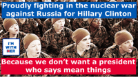 Hillary Clinton, Memes, and True: Proudly fighting in the nuclear war  against Russia for Hillary Clinton  I'M  WITH  HER  Because we don't want a president  who says mean things It's true, folks.
