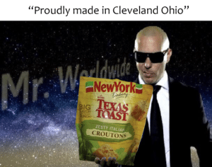 "Reddit, True, and American: ""Proudly made in Cleveland Ohio""  Mr. W  NewYork  TEXAS  Bakeny  ORIGINAL  BIG  TOAST  LAVOR  IT, CRISPV  RUNCH  ZESTY ITALIAN  CROUTONS the true American Dream"
