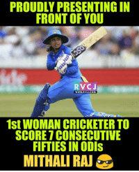 Memes, 🤖, and Com: PROUDLY PRESENTING IN  FRONT OF YOU  RVCJ  WWW.RVCJ.COM  1st WOMAN CRICKETER TO  SCORE 7 CONSECUTIVE  FIFTIES IN ODIs  MITHALI RA Mithali Raj rvcjinsta