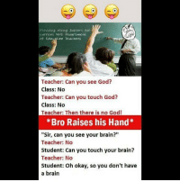 """Be Like, God, and Meme: Providing Hiring Support for  current N4C Pepartment  oF EdiALi Teacner  Teacher: Can you see God?  Class: No  Teacher: Can you touch God?  Class: No  Teacher: Then there is no God!  *Bro Raises his Hand*  Sir, can you see your brain?""""  Teacher: No  Student: Can you touch your brain?  Teacher: No  Student: Oh okay, so you don't have  a brain Twitter: BLB247 Snapchat : BELIKEBRO.COM belikebro sarcasm meme Follow @be.like.bro"""