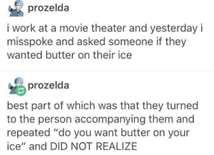 """Work, Best, and Movie: prozelda  i work at a movie theater and yesterday i  misspoke and asked someone if they  wanted butter on their ice  prozelda  best part of which was that they turned  to the person accompanying them and  repeated """"do you want butter on your  ice"""" and DID NOT REALIZE Well do you?"""