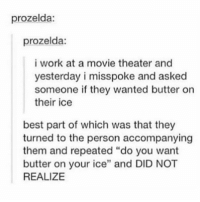 """Funny, Tumblr, and Work: prozelda:  prozelda:  i work at a movie theater and  yesterday i misspoke and asked  someone if they wanted butter on  their ice  best part of which was that they  turned to the person accompanying  them and repeated """"do you want  butter on your ice"""" and DID NOT  REALIZE i think i've posted this 46 times but it's so funny so i don't care"""