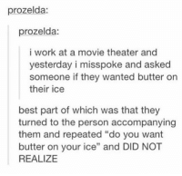 "Memes, Work, and Best: prozelda:  prozelda:  i work at a movie theater and  yesterday i misspoke and asked  someone if they wanted butter on  their ice  best part of which was that they  turned to the person accompanying  them and repeated ""do you want  butter on your ice"" and DID NOT  REALIZE RT @TheFunnyTumblrs: https://t.co/K7ripd8Gxo"