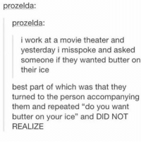 "Work, Best, and Movie: prozelda:  prozelda:  i work at a movie theater and  yesterday i misspoke and asked  someone if they wanted butter on  their ice  best part of which was that they  turned to the person accompanying  them and repeated ""do you want  butter on your ice"" and DID NOT  REALIZE buttter"