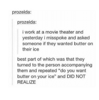 "Best Friend, Friends, and Movies: prozelda:  prozelda:  i work at a movie theater and  yesterday i misspoke and asked  someone if they wanted butter on  their ice  best part of which was that they  turned to the person accompanying  them and repeated ""do you want  butter on your ice"" and DID NOT  REALIZE i miss my best friend"