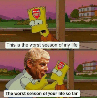 LOL 😂 Tag an Arsenal fan!: PRR  This is the worst season of my life  ARR  The worst season of your life so far LOL 😂 Tag an Arsenal fan!