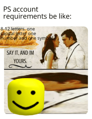 Bad, Be Like, and Say It: PS account  requirements be like:  8-12 letters. one  capital letter one  number and one symbol  SAY IT, AND IM  YOURS. Password bad