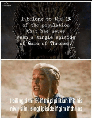 Thi: PS EXPRESS  I-belong to the 1%  of the population  hat has never  seen a single episod  of Game of Throne  I bilingtithi 1% if thi pipilitiun thit his  nivir siin i singl ipiside if gim if thrins