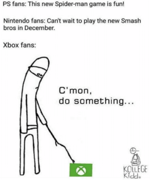 Nintendo, Smashing, and Spider: PS fans: This new Spider-man game is fun!  Nintendo fans: Can't wait to play the new Smash  bros in December.  Xbox fans:  C'mon,  do something...  KOLLEGE  Kidde C'mon Xbox