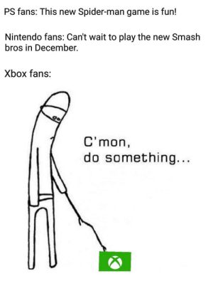 Nintendo, Smashing, and Spider: PS fans: This new Spider-man game is fun!  Nintendo fans: Can't wait to play the new Smash  bros in December.  Xbox fans  C'mon,  do something... Accurate.