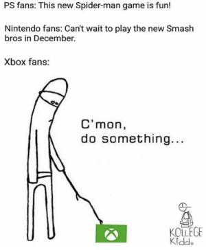 Dank, Memes, and Nintendo: PS fans: This new Spider-man game is fun!  Nintendo fans: Can't wait to play the new Smash  bros in December.  Xbox fans:  C' mon,  do something...  KOLLEGE  Kidde C'mon Xbox by masonmaui MORE MEMES
