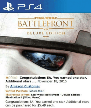 earned: PS4  STAR WARS  BATTLEFRONT  EA  DELUXE EDITION  Congratulations EA. You earned one star  Additional stars, November 18, 2015  By Amazon Customer  Verified Purchase (What's this?)  This review is from: Star Wars: Battlefront Deluxe Edition  PlayStation 4 (Video Game)  Congratulations EA. You earned one star. Additional stars  can be purchased for $5.49 each
