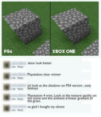 fanboys: PS4  XBOX ONE  xbox look better  Like Reply  Playstation clear winner  Like Reply  lol look at the shadows on PS4 version . sony  Like Reply fanboys  Playstation 4 wins. Look at the texture quality on  Like Reply the stone and the ambient trilinear gradiant óf  so glad i bought my xbone  Like Reply