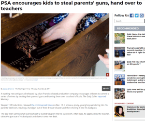 These lefty's need to keep thier Momo ideas to themselves.: PSA encourages kids to steal parents' guns, hand over to  teachers  Follow Us f  Search  RECOMMENDED  Quiz: Name the stat  these historical eve  took place  Trump keeps faith  summit stumble: 'l'  rather do it right th  fast'  Quiz: Are you smart  an 8th grader?  'Blood libel': Netany  condemns corrupti  indictment as bid to  undermine election  תניה  A startling new anti-gun od released by a San Francisco-based production company encouroges children to commit a series of crimes by steoling their parents' guns and turning  them over to school officials. (Sleeper 13 Productions) more>  By Jessica Chasmar The Washington Times -Monday, December 22, 2014  B Print  Quiz: How well do y  know your guns?  A startling new anti-gun ad released by a San Francisco-based production company encourages children to commit a  series of crimes by stealing their parents' guns and turning them over to school officials, The Daily Caller reported  Monday  SPONSORED CONTENT  Sleeper 13 Productions released the controversial video on Dec. 13. It shows a pouty, young boy wandering into his  parents' bedroom, stealing a handgun out of their dresser drawer and then shoving it into his backpack.  Statement by Worlo  Buddhism Associati  Headquarters  The boy then carries what is presumably a loaded weapon into his classroom. After class, he approaches the teacher  takes the gun out of his backpack and slams it onto her desk. These lefty's need to keep thier Momo ideas to themselves.