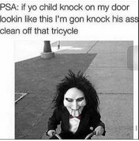 Ass, Memes, and Yo: PSA: if yo child knock on my door  lookin like this l'm gon knock his ass  clean off that tricycle 😂😂😂😂😂