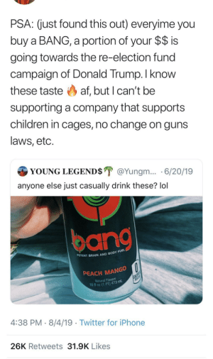 Bang Energy drink , no bueno.: PSA: (just found this out) everyime you  buy a BANG, a portion of your $$ is  going towards the re-election fund  campaign of Donald Trump. I know  these taste af, but I can't be  supporting a company that supports  children in cages, no change on guns  laws, etc.  YOUNG LEGEND$ @Yungm... 6/20/19  anyone else just casually drink these? lol  POTENT BRAIN AND BODY FUEL  PEACH MANGO  CALORIES  PER CA  Natural Flavors  16 fl oz (1 PT) 473 mL  4:38 PM 8/4/19 Twitter for iPhone  26K Retweets 31.9K Likes Bang Energy drink , no bueno.