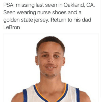 <p>This is a Public Service Announcement (via /r/BlackPeopleTwitter)</p>: PSA: missing last seen in Oakland, CA.  Seen wearing nurse shoes and a  golden state jersey. Return to his dad  LeBron <p>This is a Public Service Announcement (via /r/BlackPeopleTwitter)</p>