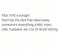 Memes, Husband, and Idiot: PSA: NYE is tonight  Don't be the idiot that takes away  someone's everything (child, mom,  wife, husband, etc.) bc of drunk driving ‼️ THIS IS SO IMPORTANT ‼️