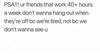 Friends, Funny, and Work: PSA!!! ur friends that work 40+ hours  a week don't wanna hang out when  they're off bc we're tired, not bc we  don't wanna seeu 💯